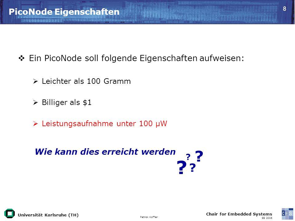 Universität Karlsruhe (TH) Patrick Koffler Chair for Embedded Systems SS 2006 8 PicoNode Eigenschaften Ein PicoNode soll folgende Eigenschaften aufweisen: Leichter als 100 Gramm Billiger als $1 Leistungsaufnahme unter 100 μW .