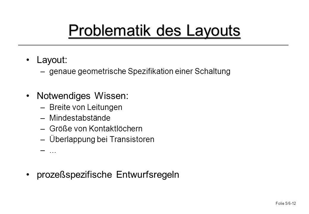 Folie 5/6-12 Problematik des Layouts Layout: –genaue geometrische Spezifikation einer Schaltung Notwendiges Wissen: –Breite von Leitungen –Mindestabst