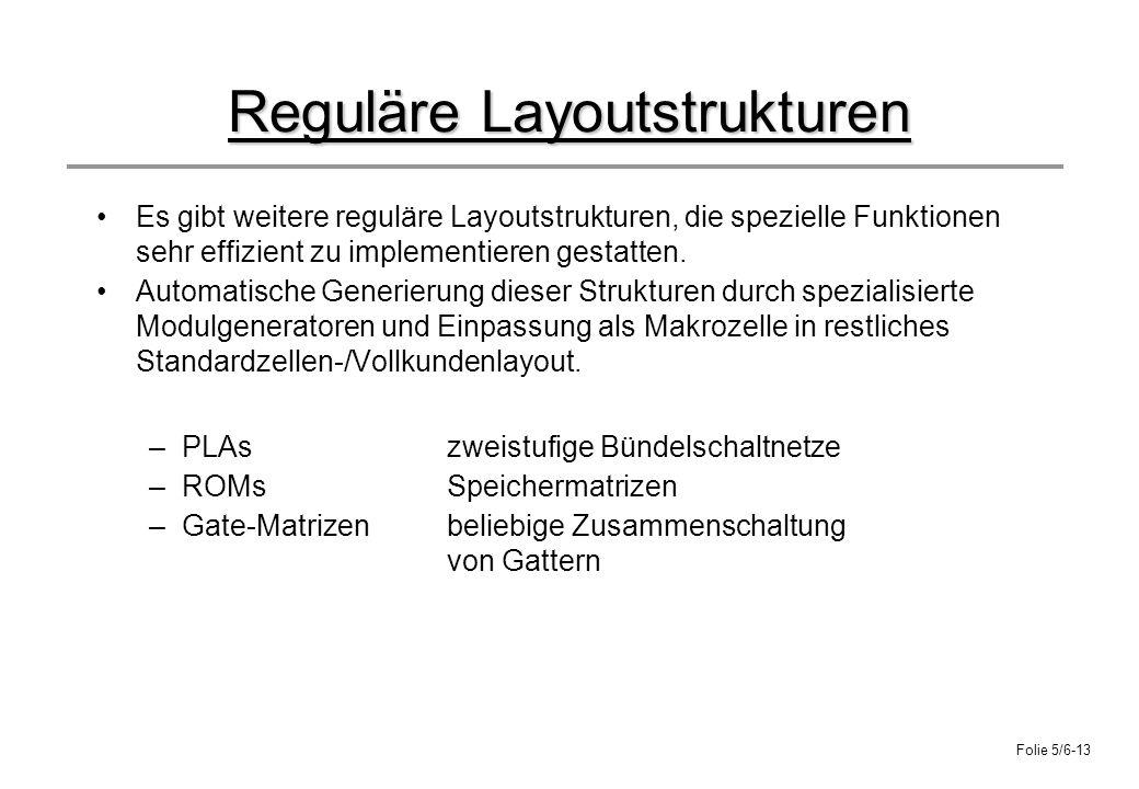 Folie 5/6-13 Reguläre Layoutstrukturen Es gibt weitere reguläre Layoutstrukturen, die spezielle Funktionen sehr effizient zu implementieren gestatten.