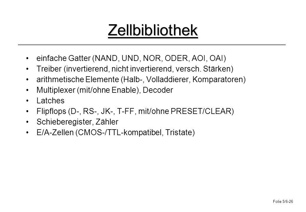 Folie 5/6-26 Zellbibliothek einfache Gatter (NAND, UND, NOR, ODER, AOI, OAI) Treiber (invertierend, nicht invertierend, versch. Stärken) arithmetische