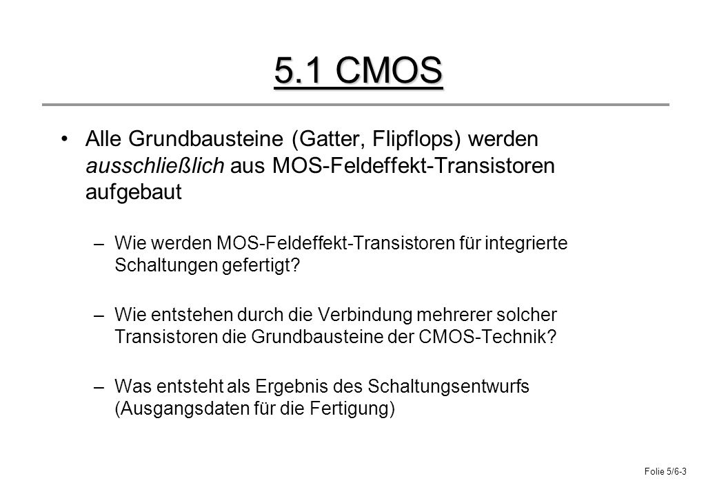 Folie 5/6-3 5.1 CMOS Alle Grundbausteine (Gatter, Flipflops) werden ausschließlich aus MOS-Feldeffekt-Transistoren aufgebaut –Wie werden MOS-Feldeffek