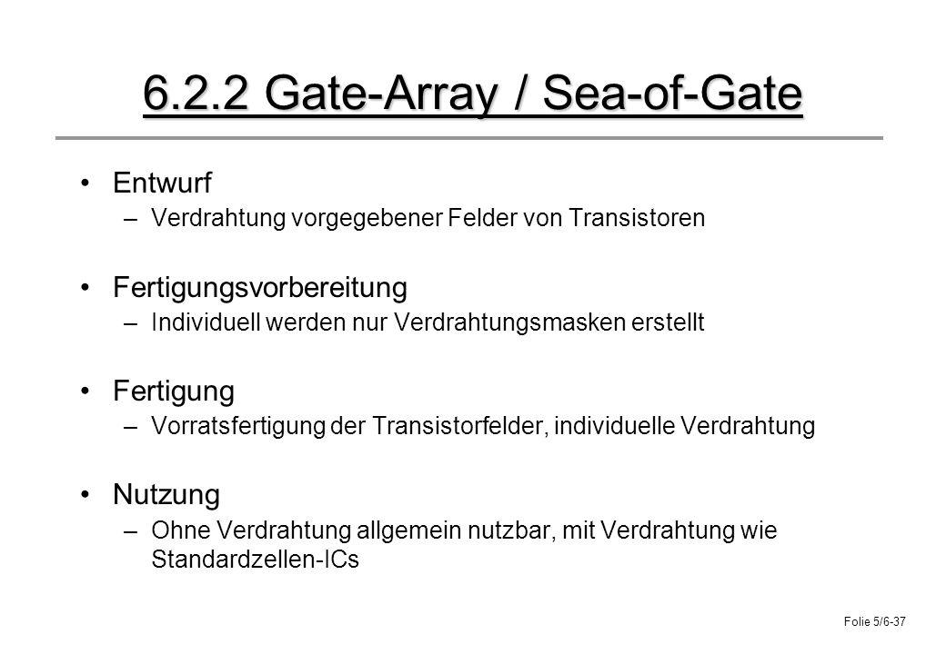 Folie 5/6-37 6.2.2 Gate-Array / Sea-of-Gate Entwurf –Verdrahtung vorgegebener Felder von Transistoren Fertigungsvorbereitung –Individuell werden nur V