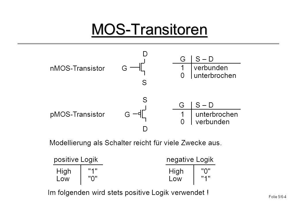 Folie 5/6-4 MOS-Transitoren Modellierung als Schalter reicht für viele Zwecke aus. G D S G D S GS – D G nMOS-Transistor pMOS-Transistor verbunden unte