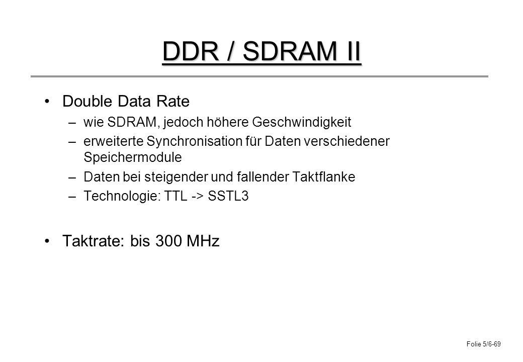 Folie 5/6-69 DDR / SDRAM II Double Data Rate –wie SDRAM, jedoch höhere Geschwindigkeit –erweiterte Synchronisation für Daten verschiedener Speichermod