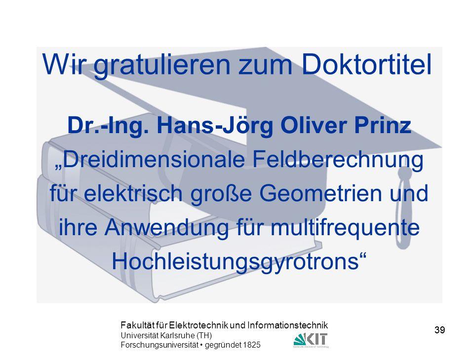 39 Fakultät für Elektrotechnik und Informationstechnik Universität Karlsruhe (TH) Forschungsuniversität gegründet 1825 39 Wir gratulieren zum Doktorti