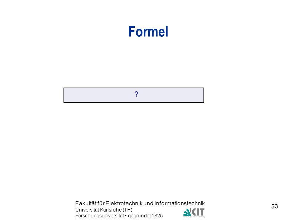 53 Fakultät für Elektrotechnik und Informationstechnik Universität Karlsruhe (TH) Forschungsuniversität gegründet 1825 53 Formel ?