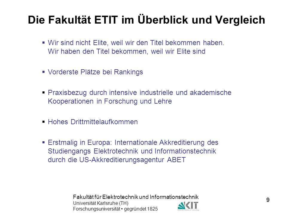 9 Fakultät für Elektrotechnik und Informationstechnik Universität Karlsruhe (TH) Forschungsuniversität gegründet 1825 9 Die Fakultät ETIT im Überblick