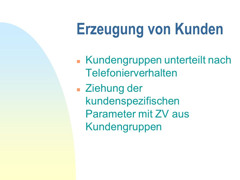 Erzeugung von Kunden n Kundengruppen unterteilt nach Telefonierverhalten n Ziehung der kundenspezifischen Parameter mit ZV aus Kundengruppen
