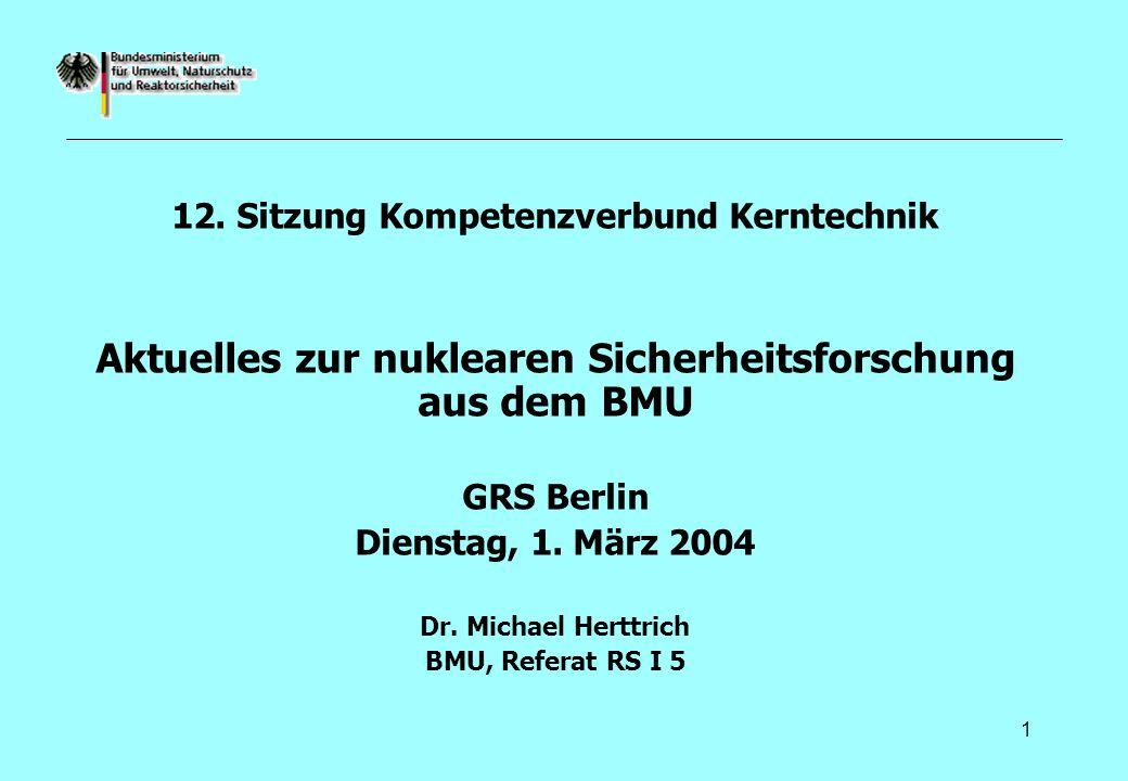 1 12. Sitzung Kompetenzverbund Kerntechnik Aktuelles zur nuklearen Sicherheitsforschung aus dem BMU GRS Berlin Dienstag, 1. März 2004 Dr. Michael Hert