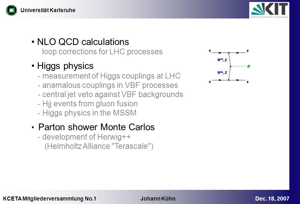 KCETA Mitgliederversammlung No.1 Johann Kühn Dec. 18, 2007 Universität Karlsruhe NLO QCD calculations loop corrections for LHC processes Higgs physics