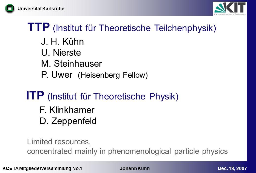 KCETA Mitgliederversammlung No.1 Johann Kühn Dec. 18, 2007 Universität Karlsruhe TTP (Institut für Theoretische Teilchenphysik) J. H. Kühn U. Nierste