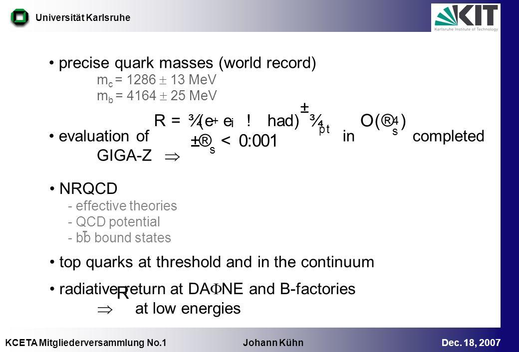 KCETA Mitgliederversammlung No.1 Johann Kühn Dec. 18, 2007 Universität Karlsruhe precise quark masses (world record) m c = 1286 13 MeV m b = 4164 25 M