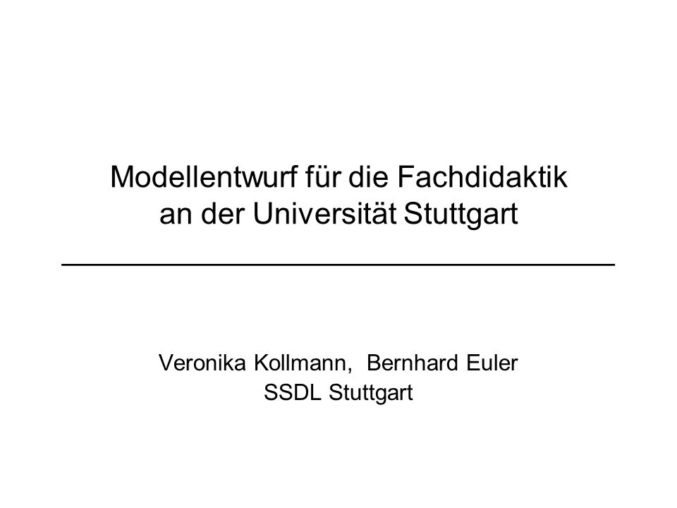 Modellentwurf für die Fachdidaktik an der Universität Stuttgart _________________________________ Veronika Kollmann, Bernhard Euler SSDL Stuttgart