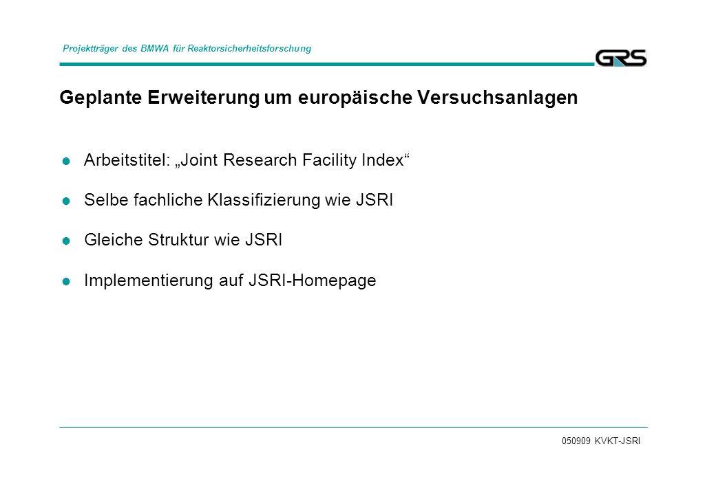 050909 KVKT-JSRI Geplante Erweiterung um europäische Versuchsanlagen Arbeitstitel: Joint Research Facility Index Selbe fachliche Klassifizierung wie JSRI Gleiche Struktur wie JSRI Implementierung auf JSRI-Homepage Projektträger des BMWA für Reaktorsicherheitsforschung