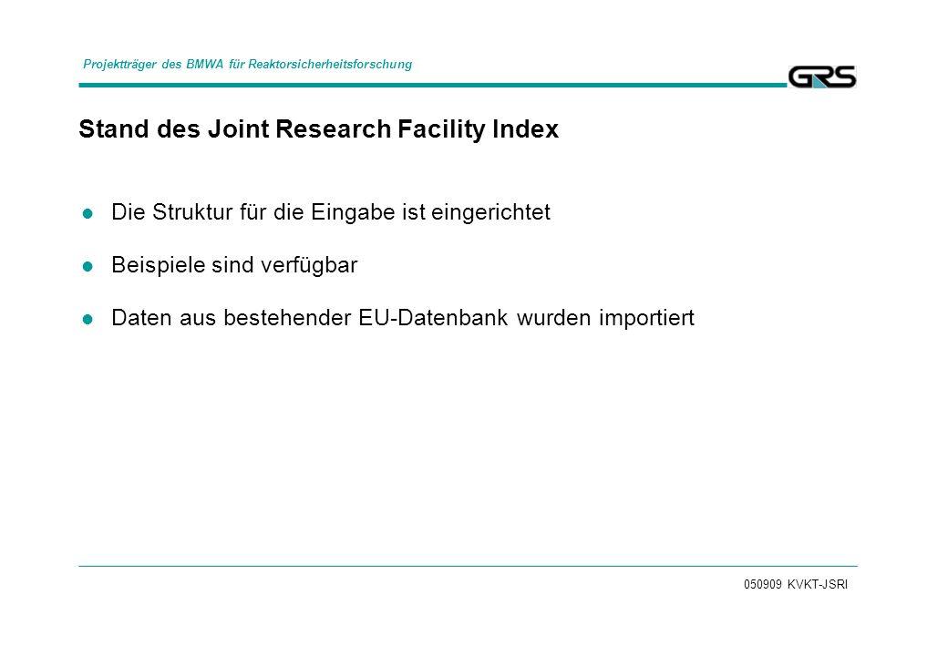 050909 KVKT-JSRI Stand des Joint Research Facility Index Die Struktur für die Eingabe ist eingerichtet Beispiele sind verfügbar Daten aus bestehender EU-Datenbank wurden importiert Projektträger des BMWA für Reaktorsicherheitsforschung