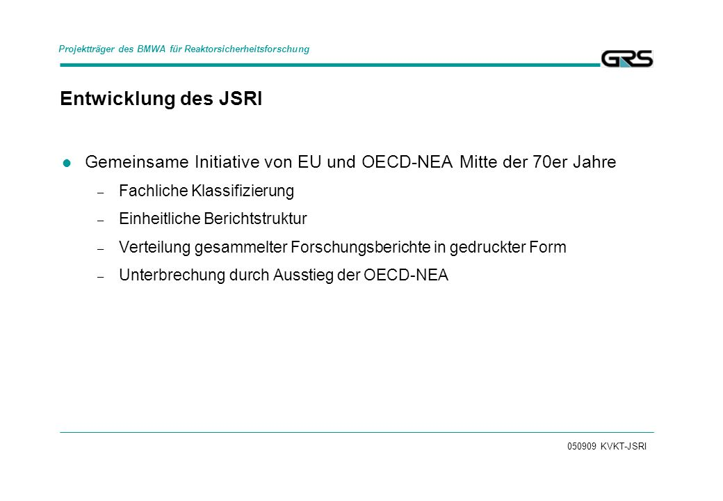 050909 KVKT-JSRI Entwicklung des JSRI Gemeinsame Initiative von EU und OECD-NEA Mitte der 70er Jahre – Fachliche Klassifizierung – Einheitliche Berichtstruktur – Verteilung gesammelter Forschungsberichte in gedruckter Form – Unterbrechung durch Ausstieg der OECD-NEA Projektträger des BMWA für Reaktorsicherheitsforschung
