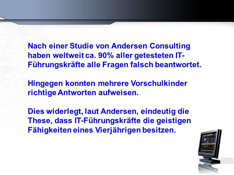 Nach einer Studie von Andersen Consulting haben weltweit ca. 90% aller getesteten IT- Führungskräfte alle Fragen falsch beantwortet. Hingegen konnten