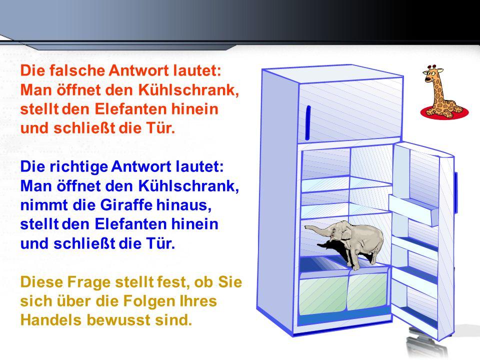 Die falsche Antwort lautet: Man öffnet den Kühlschrank, stellt den Elefanten hinein und schließt die Tür. Die richtige Antwort lautet: Man öffnet den