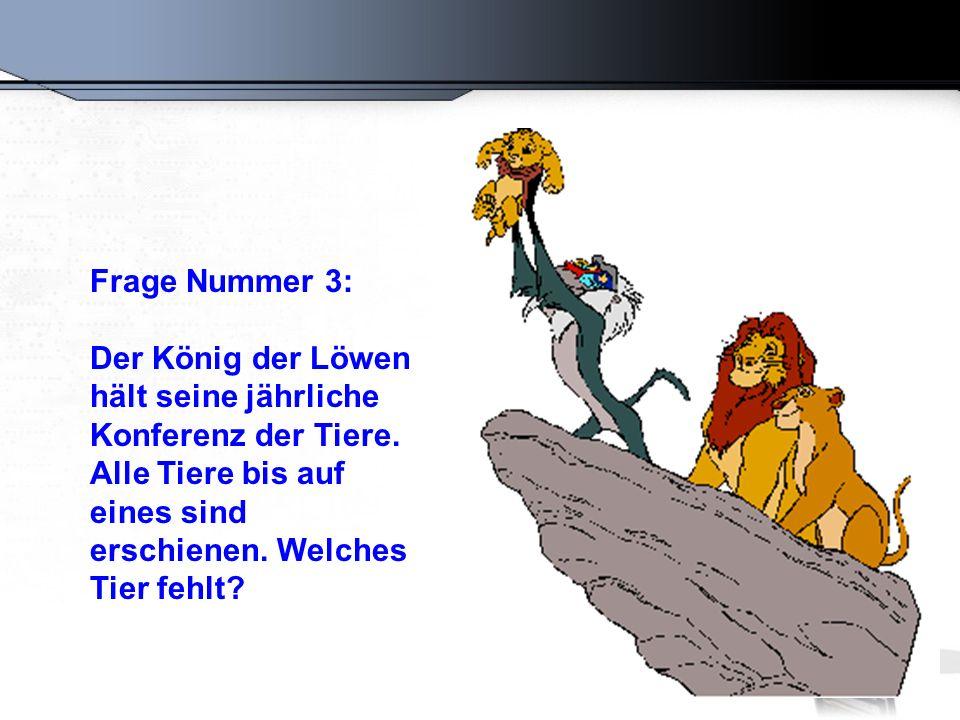 Frage Nummer 3: Der König der Löwen hält seine jährliche Konferenz der Tiere. Alle Tiere bis auf eines sind erschienen. Welches Tier fehlt?