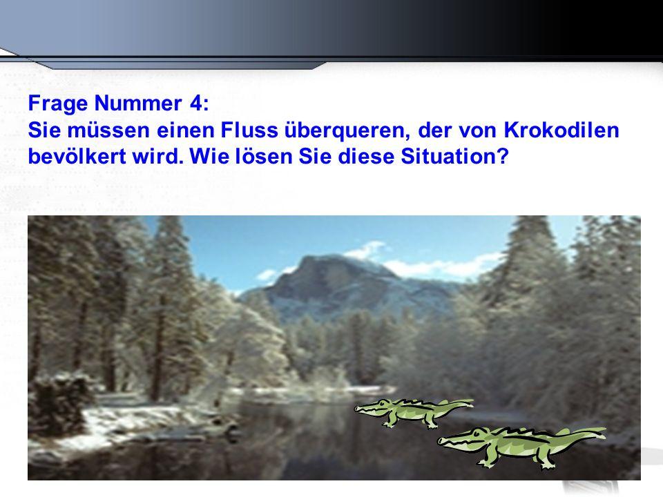 Frage Nummer 4: Sie müssen einen Fluss überqueren, der von Krokodilen bevölkert wird. Wie lösen Sie diese Situation?
