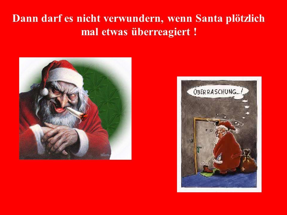 Dann darf es nicht verwundern, wenn Santa plötzlich mal etwas überreagiert !