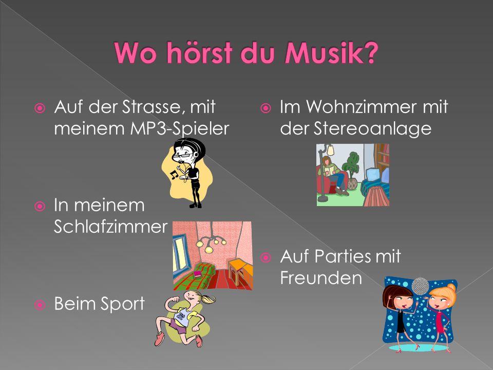Auf der Strasse, mit meinem MP3-Spieler In meinem Schlafzimmer Beim Sport Im Wohnzimmer mit der Stereoanlage Auf Parties mit Freunden