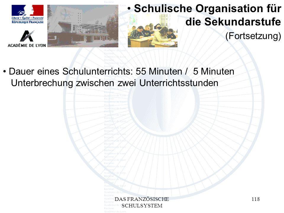 DAS FRANZÖSISCHE SCHULSYSTEM 118 Dauer eines Schulunterrichts: 55 Minuten / 5 Minuten mUnterbrechung zwischen zwei Unterrichtsstunden Schulische Organisation für die Sekundarstufe (Fortsetzung)