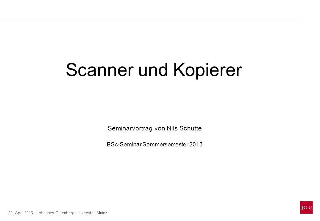 29. April 2013 | Johannes Gutenberg-Universität Mainz Scanner und Kopierer Seminarvortrag von Nils Schütte BSc-Seminar Sommersemester 2013