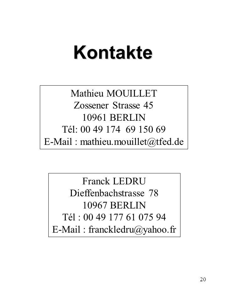 20 Kontakte Mathieu MOUILLET Zossener Strasse 45 10961 BERLIN Tél: 00 49 174 69 150 69 E-Mail : mathieu.mouillet@tfed.de Franck LEDRU Dieffenbachstrasse 78 10967 BERLIN Tél : 00 49 177 61 075 94 E-Mail : franckledru@yahoo.fr