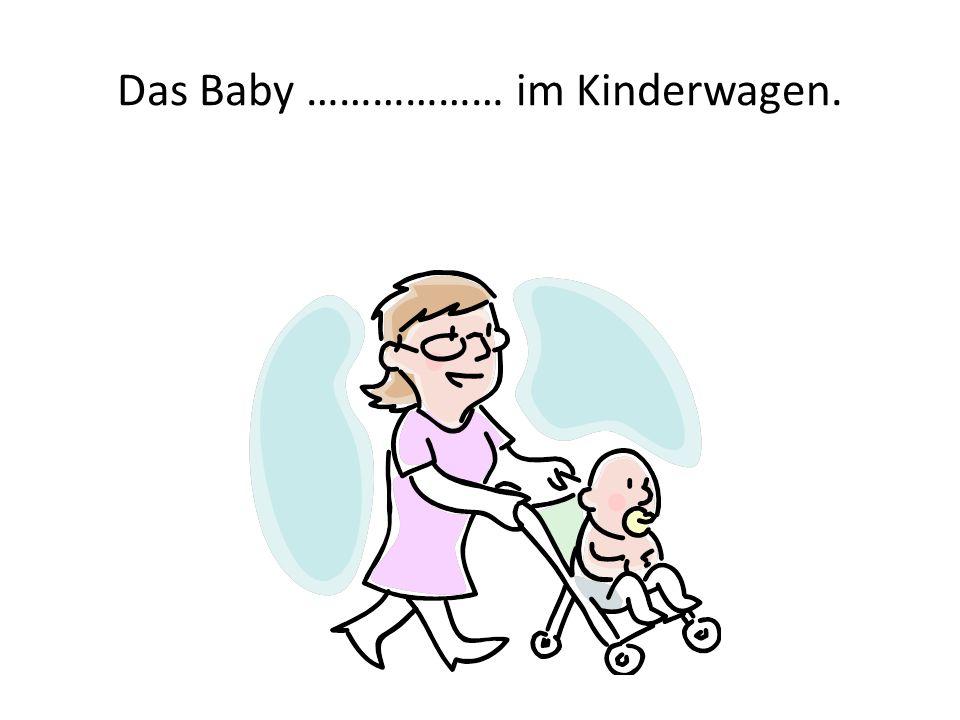 Das Baby ……………… im Kinderwagen.