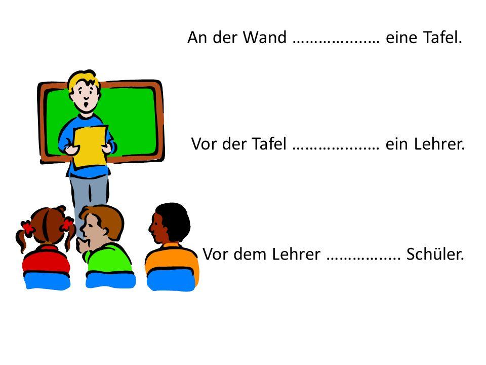 An der Wand ………….....… eine Tafel. Vor der Tafel ………….....… ein Lehrer. Vor dem Lehrer …………..... Schüler.