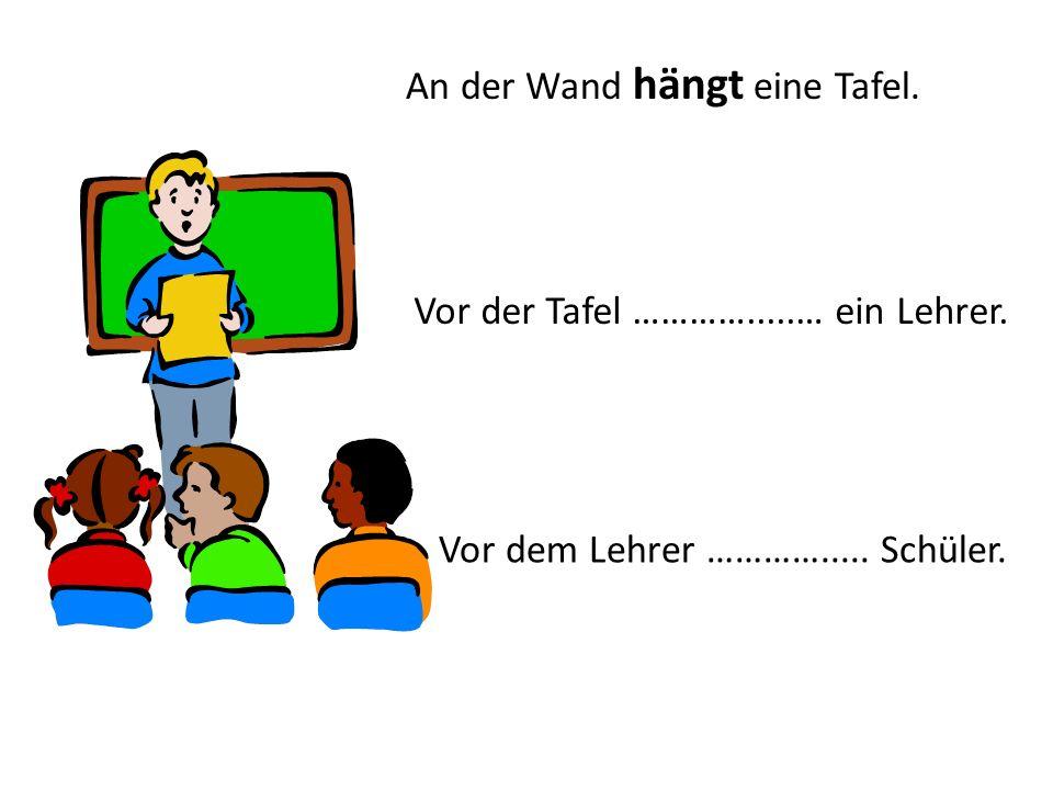 An der Wand hängt eine Tafel. Vor der Tafel ………….....… ein Lehrer. Vor dem Lehrer …………..... Schüler.