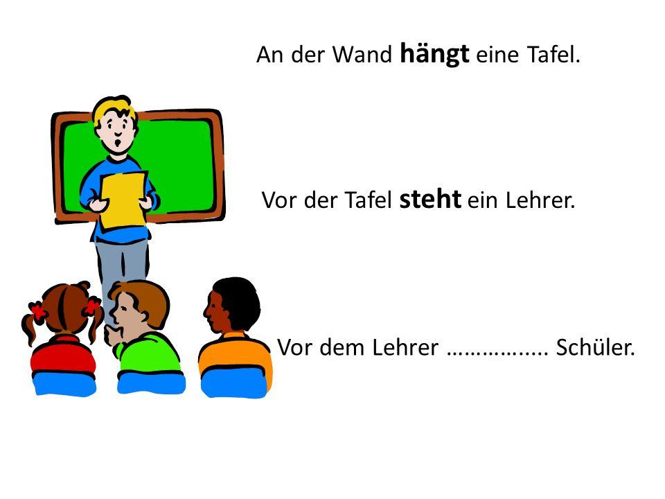 An der Wand hängt eine Tafel. Vor der Tafel steht ein Lehrer. Vor dem Lehrer …………..... Schüler.