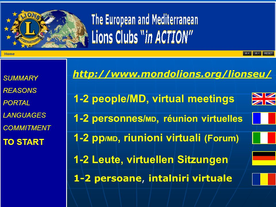 SUMMARY REASONS PORTAL LANGUAGES COMMITMENT TO START 1-2 people/MD, virtual meetings 1-2 personnes / MD, réunion virtuelles 1-2 pp /MD, riunioni virtuali (Forum) 1-2 Leute, virtuellen Sitzungen 1-2 persoane, intalniri virtuale http://www.mondolions.org/lionseu/