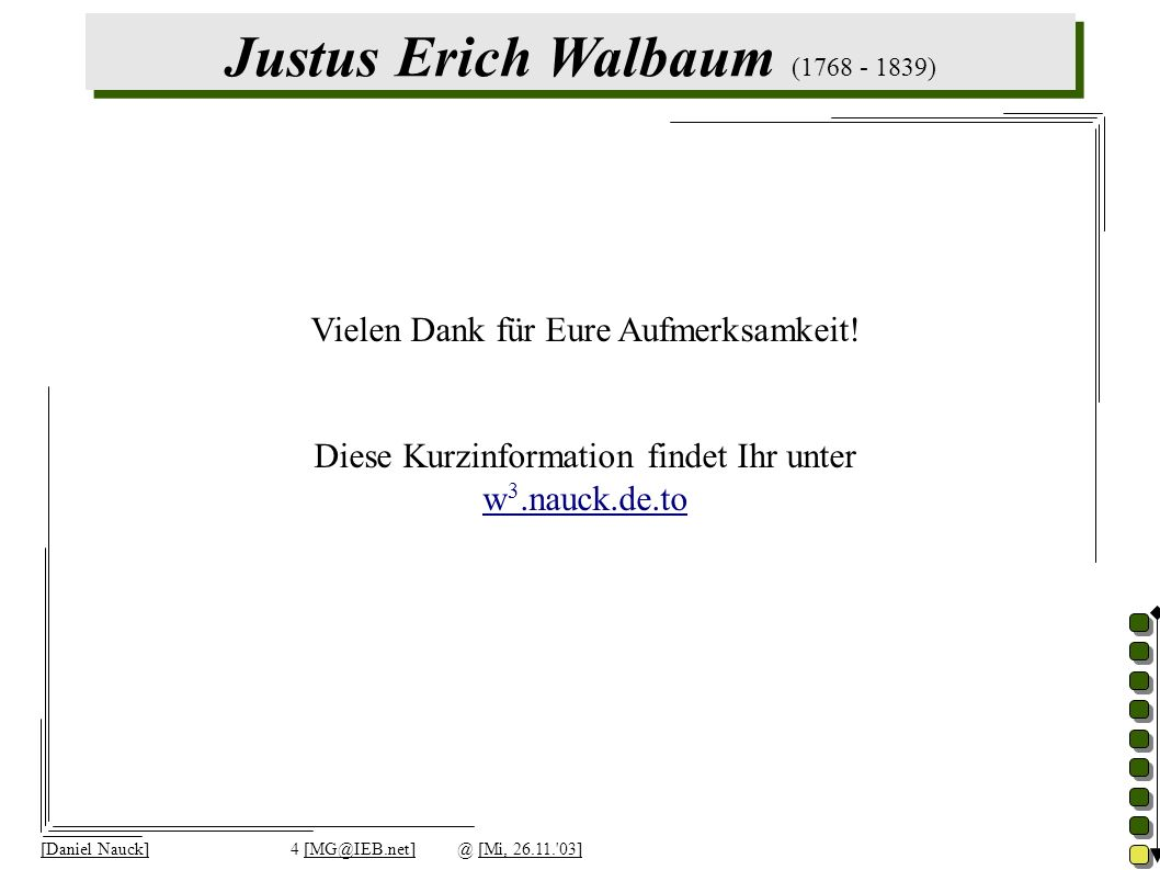 Justus Erich Walbaum (1768 - 1839) [Daniel Nauck]4 [MG@IEB.net]@ [Mi, 26.11. 03] Vielen Dank für Eure Aufmerksamkeit.