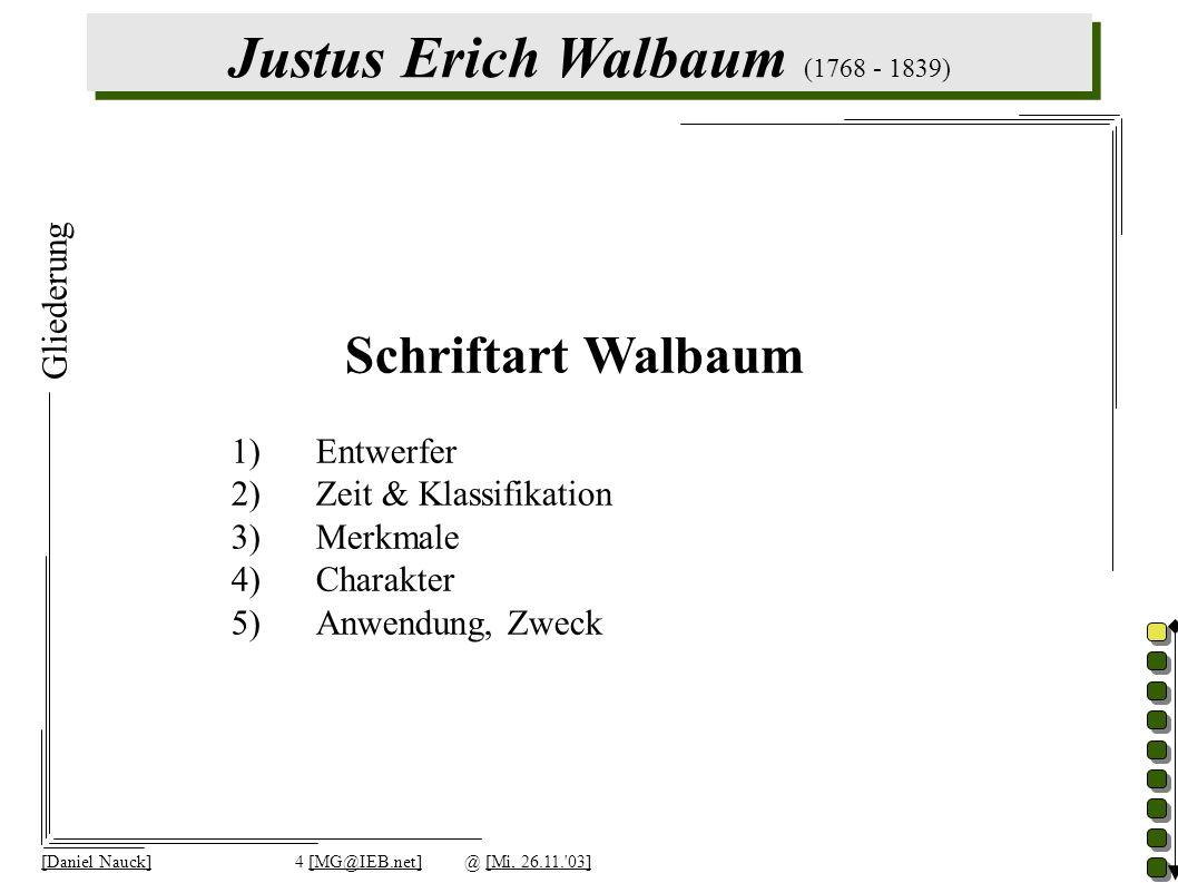 Justus Erich Walbaum (1768 - 1839) [Daniel Nauck]4 [MG@IEB.net]@ [Mi, 26.11. 03] Gliederung Schriftart Walbaum 1)Entwerfer 2)Zeit & Klassifikation 3)Merkmale 4)Charakter 5)Anwendung, Zweck