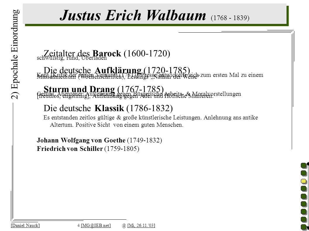 Justus Erich Walbaum (1768 - 1839) [Daniel Nauck]4 [MG@IEB.net]@ [Mi, 26.11. 03] 2) Epochale Einordnung Zeitalter des Barock (1600-1720) schwülstig, rund, Überladen Die deutsche Aufklärung (1720-1785) Kant [Kritik der reinen Vernunft (1781)], Presse entwickelte sich zum ersten Mal zu einem Massenmedium (Wochenschriften), Lessings Nathan der Weise Sturm und Drang (1767-1785) Gefühl, Abenteuer, Auflehnung gegen Bürgerliche Arbeits- & Moralvorstellungen [freudlos, engstirnig], Auflehnung gegen Adel und Höfische Manieren.