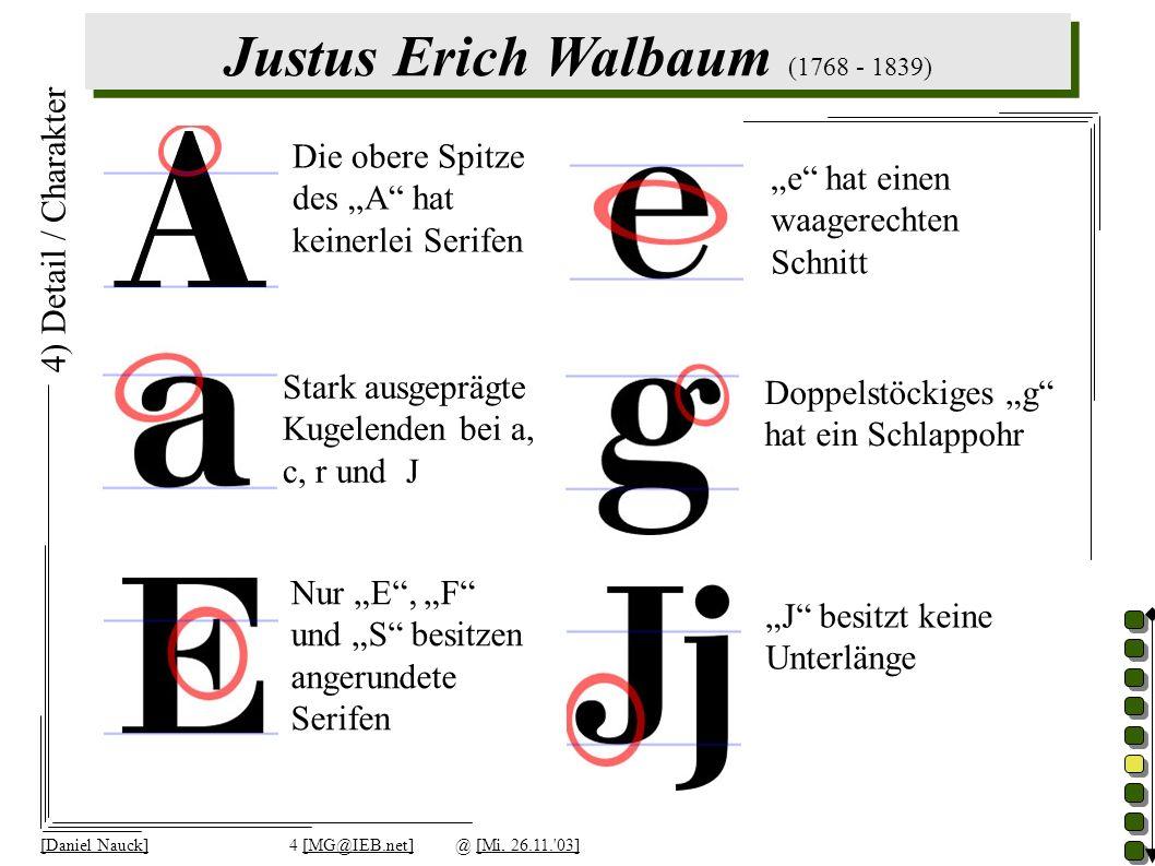Justus Erich Walbaum (1768 - 1839) [Daniel Nauck]4 [MG@IEB.net]@ [Mi, 26.11. 03] 4) Detail / Charakter Doppelstöckiges g hat ein Schlappohr Nur E, F und S besitzen angerundete Serifen Die obere Spitze des A hat keinerlei Serifen J besitzt keine Unterlänge e hat einen waagerechten Schnitt Stark ausgeprägte Kugelenden bei a, c, r und J