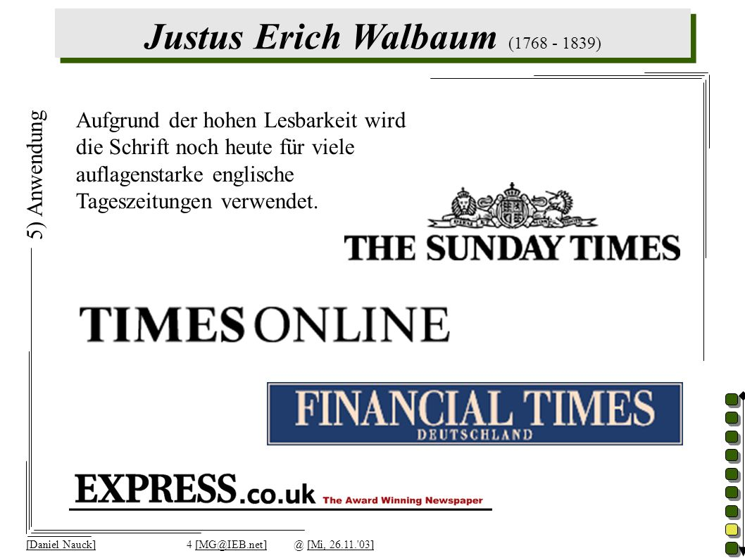 Justus Erich Walbaum (1768 - 1839) [Daniel Nauck]4 [MG@IEB.net]@ [Mi, 26.11. 03] 5) Anwendung Aufgrund der hohen Lesbarkeit wird die Schrift noch heute für viele auflagenstarke englische Tageszeitungen verwendet.