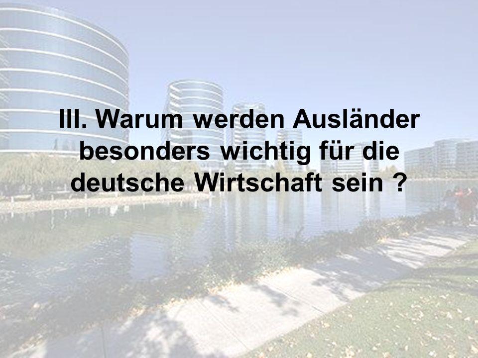 III. Warum werden Ausländer besonders wichtig für die deutsche Wirtschaft sein ?