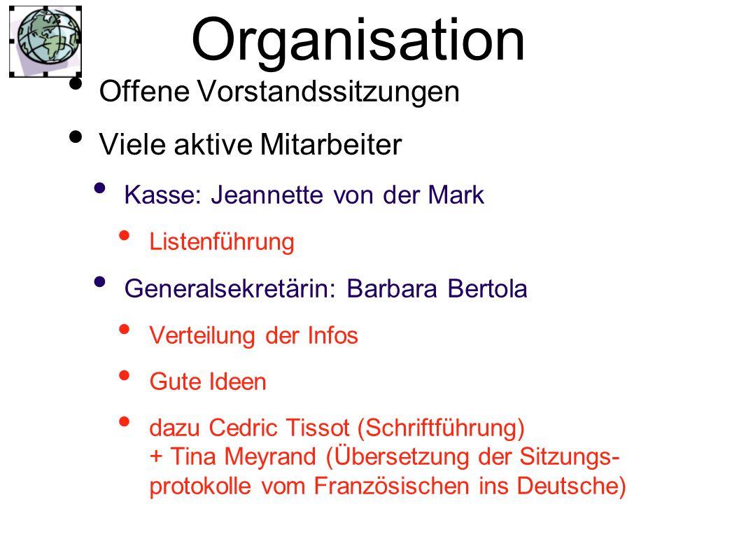 Organisation Offene Vorstandssitzungen Viele aktive Mitarbeiter Kasse: Jeannette von der Mark Listenführung Generalsekretärin: Barbara Bertola Verteil