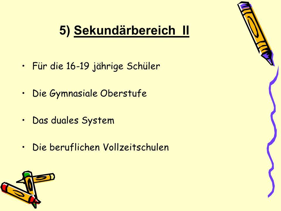 5) Sekundärbereich II Für die 16-19 jährige Schüler Die Gymnasiale Oberstufe Das duales System Die beruflichen Vollzeitschulen