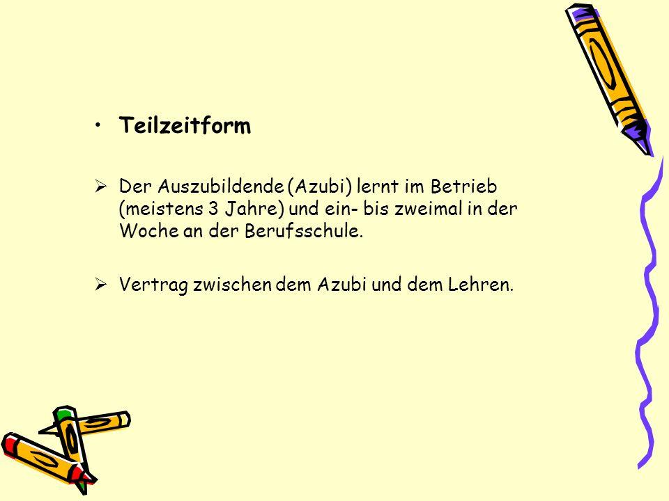 Teilzeitform Der Auszubildende (Azubi) lernt im Betrieb (meistens 3 Jahre) und ein- bis zweimal in der Woche an der Berufsschule. Vertrag zwischen dem
