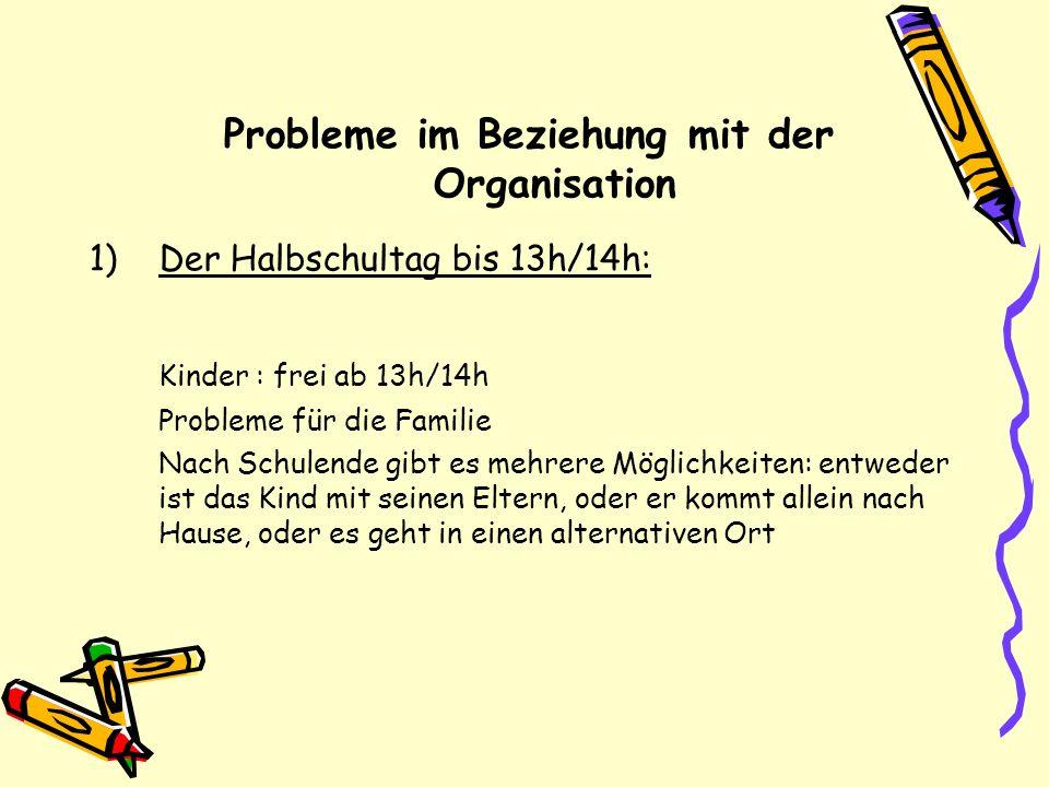 Probleme im Beziehung mit der Organisation 1)Der Halbschultag bis 13h/14h: Kinder : frei ab 13h/14h Probleme für die Familie Nach Schulende gibt es me