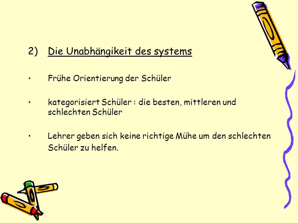 2)Die Unabhängikeit des systems Frühe Orientierung der Schüler kategorisiert Schüler : die besten, mittleren und schlechten Schüler Lehrer geben sich