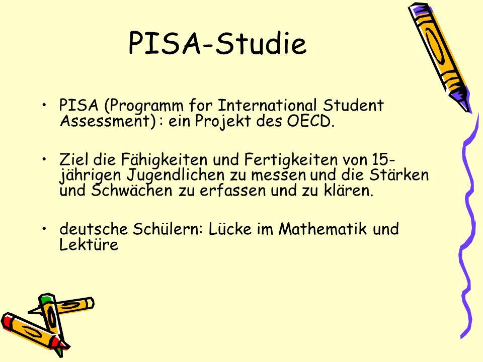 PISA-Studie PISA (Programm for International Student Assessment) : ein Projekt des OECD. Ziel die Fähigkeiten und Fertigkeiten von 15- jährigen Jugend