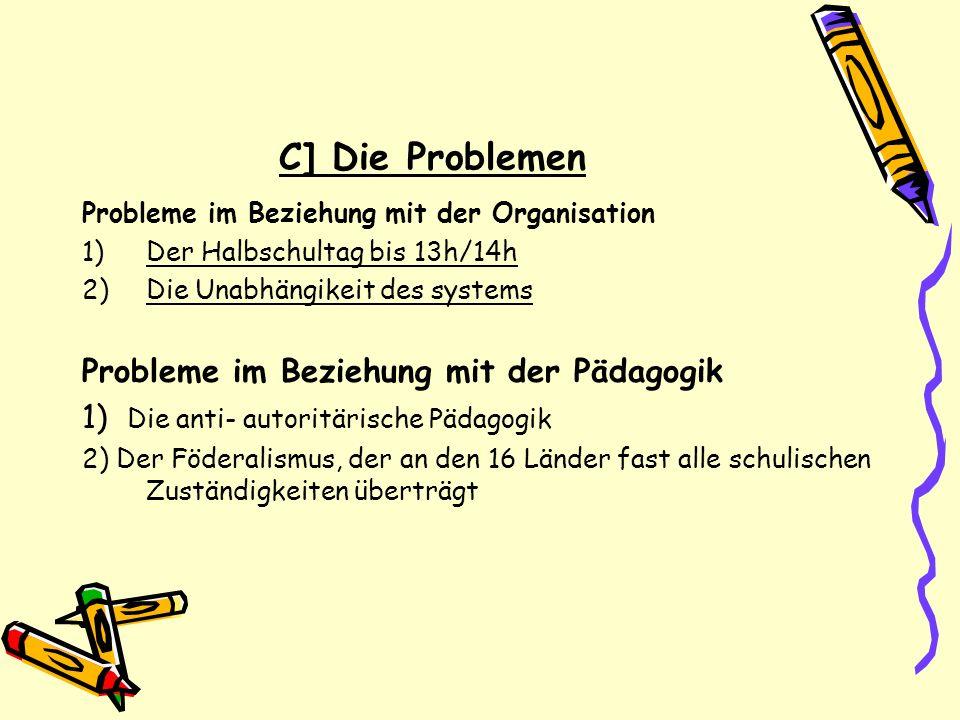 C] Die Problemen Probleme im Beziehung mit der Organisation 1)Der Halbschultag bis 13h/14h 2)Die Unabhängikeit des systems Probleme im Beziehung mit d