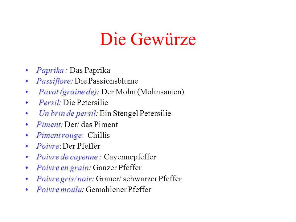 Die Gewürze Paprika :Paprika : Das Paprika Passiflore:Passiflore: Die Passionsblume Pavot (graine de): Pavot (graine de): Der Mohn (Mohnsamen) Persil: Persil: Die Petersilie Un brin de persil: Un brin de persil: Ein Stengel Petersilie Piment:Piment: Der/ das Piment Piment rougePiment rouge: Chillis PoivrePoivre: Der Pfeffer Poivre de cayenne :Poivre de cayenne : Cayennepfeffer Poivre en grain:Poivre en grain: Ganzer Pfeffer Poivre gris/ noir:Poivre gris/ noir: Grauer/ schwarzer Pfeffer Poivre moulu:Poivre moulu: Gemahlener Pfeffer