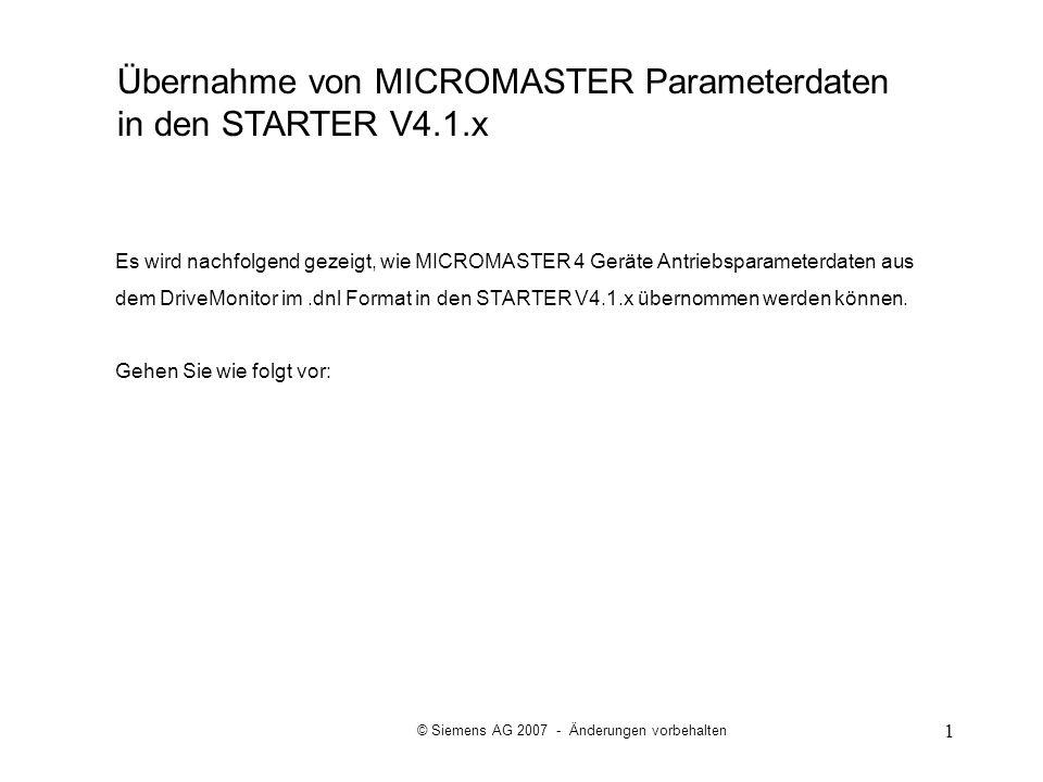 1 Es wird nachfolgend gezeigt, wie MICROMASTER 4 Geräte Antriebsparameterdaten aus dem DriveMonitor im.dnl Format in den STARTER V4.1.x übernommen wer