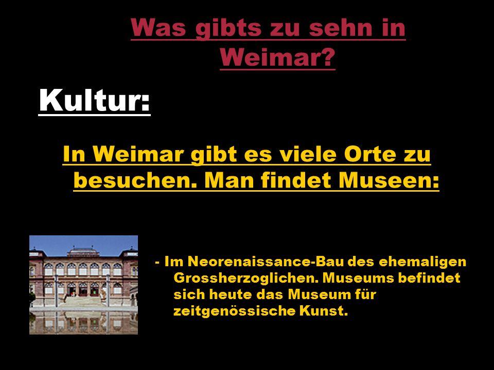 Kultur: In Weimar gibt es viele Orte zu besuchen. Man findet Museen: - Im Neorenaissance-Bau des ehemaligen Grossherzoglichen. Museums befindet sich h